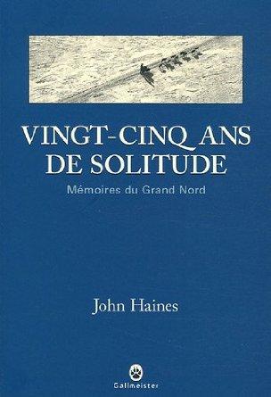 Vingt-cinq ans de solitude - Mémoires du Grand Nord - John Haines