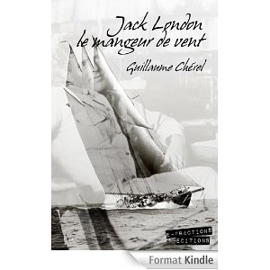 Jack London le mangeur de vent  – Guillaume Chérel