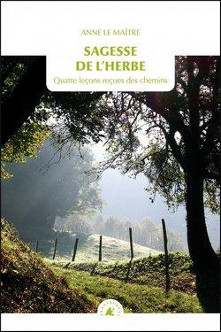Sagesse de l'herbe : Quatre leçons reçues des chemins de Anne Le Maître
